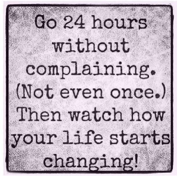 Go 24 Hrs without Complaining, Not even once, Then watch how your Life Starts Changing... Inspirational :) via | www.HippiesHope.com Shop | Every item Sold Provides a Meal for Someone in Need <3