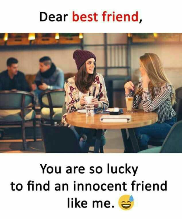 I Always Thought That I Am Innocent But My Friends Say U R Totally Opposite Gagaha Friendship Humor Best Friend Quotes Funny Funny Friend Memes