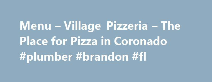 Menu – Village Pizzeria – The Place for Pizza in Coronado #plumber #brandon #fl http://stockton.remmont.com/menu-village-pizzeria-the-place-for-pizza-in-coronado-plumber-brandon-fl/  # all our pizza dough is made with bottled water imported from new york. pick your style of crust: original ny style, thin crust (only available in medium or large), or sicilian style (thick pan crust with a special sicilian sauce) Toppings extra cheese, provolone, ricotta, feta, pepperoni, link sausage…