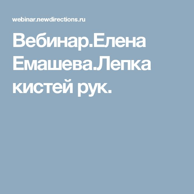 Вебинар.Елена Емашева.Лепка кистей рук.