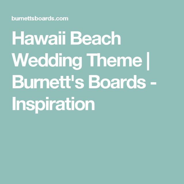 Hawaii Beach Wedding Theme | Burnett's Boards - Inspiration