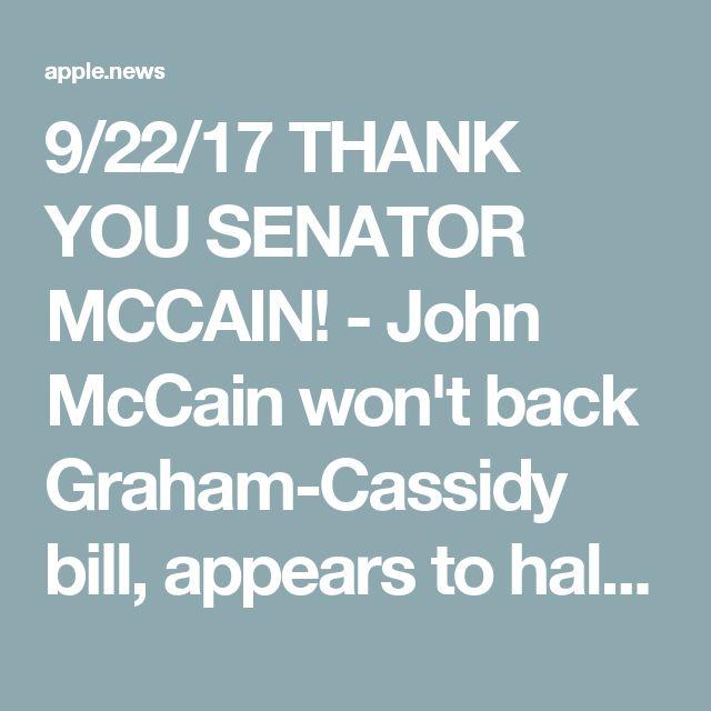 9/22/17 THANK YOU SENATOR MCCAIN! - John McCain won't back Graham-Cassidy bill, appears to halt GOP health care push