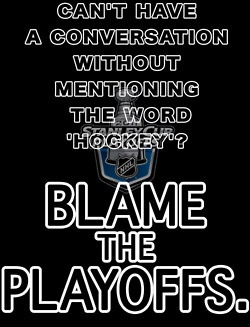Blame the Playoffs (I'd just blame my love for hockey -- all my family / friends will understand this!)!!