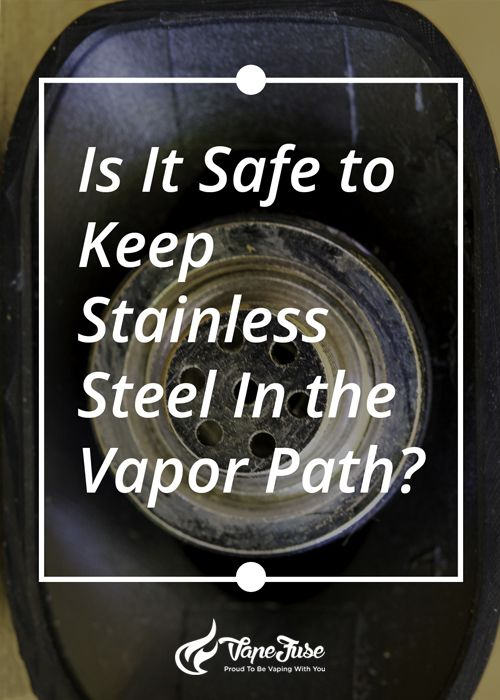Question of The Day: Is it Safe to Have Stainless Steel in the Vapor Path? Check Out the Answer Right Here...