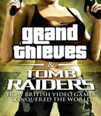 Grand Thieves & Tomb Raiders: How British Video Games Conquered The World PDF
