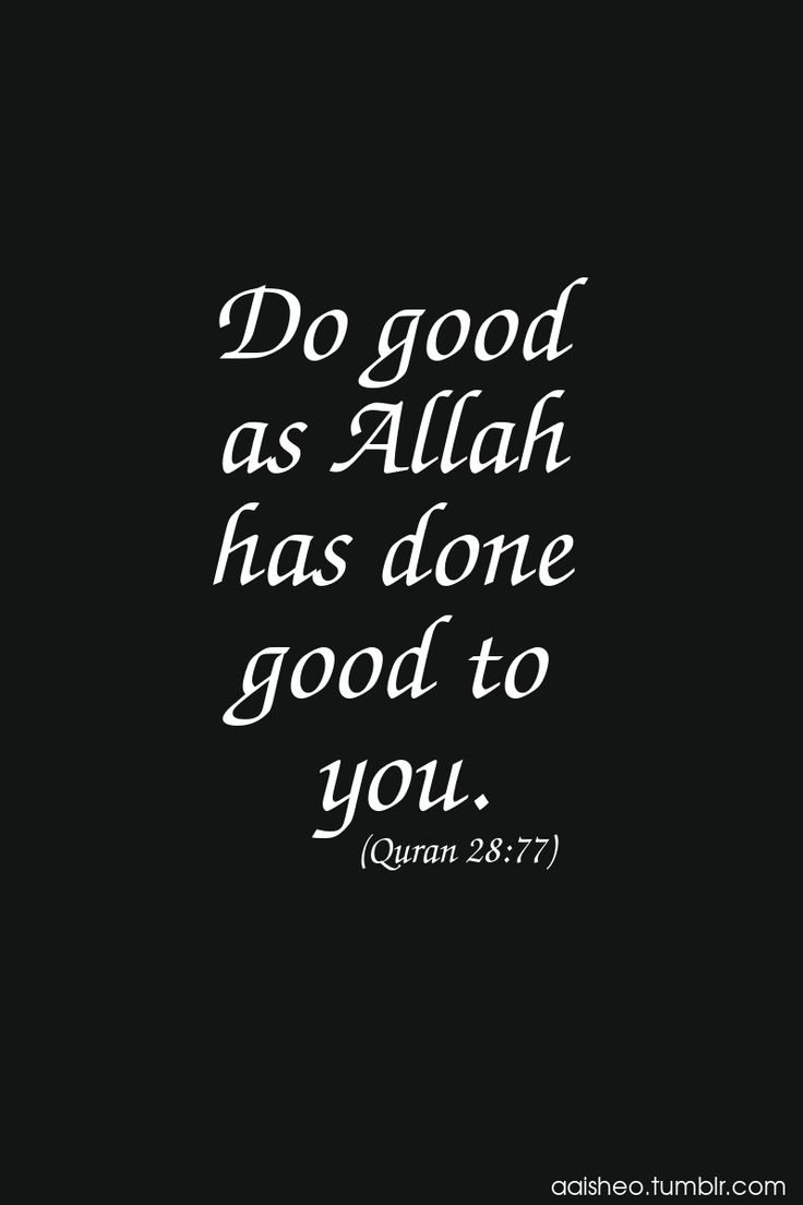 And do good as Allah has done good to you. Holy Quran 28:77