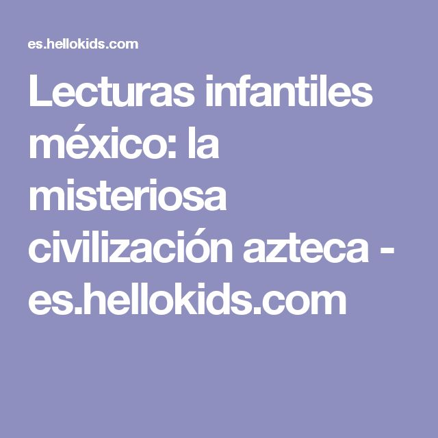 Lecturas infantiles méxico: la misteriosa civilización azteca - es.hellokids.com