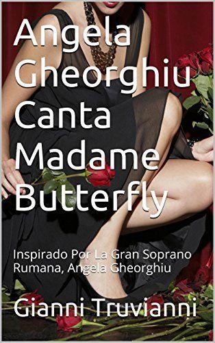 Angela Gheorghiu Canta Madame Butterfly: Inspirado Por La Gran Soprano Rumana, Angela Gheorghiu (El Amante De Angela Gheorhgiu nº 1) (Spanish Edition) by Gianni Truvianni http://www.amazon.co.uk/dp/B0143E1AY8/ref=cm_sw_r_pi_dp_hJqbxb11FC5Y2