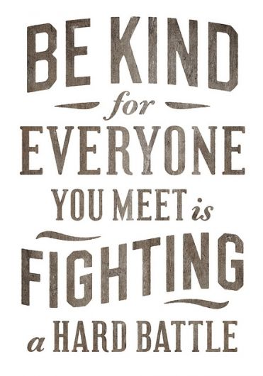 """be kind for everyone you meet is fighting a hard battle"" inspirational"