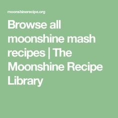 Browse all moonshine mash recipes | The Moonshine Recipe Library