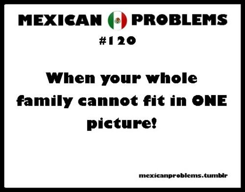 Mexican Problems ( we had 10 kids in the family, we needed panoramic big time)  Actually my family has that same problem, but we're not Mexican...at all. Well maybe the whole giant get together thing...