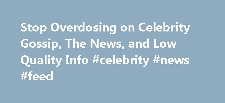 Stop Overdosing on Celebrity Gossip, The News, and Low Quality Info #celebrity #news #feed http://entertainment.remmont.com/stop-overdosing-on-celebrity-gossip-the-news-and-low-quality-info-celebrity-news-feed-2/  #celebrity news feed # Stop Overdosing on Celebrity Gossip, The News, and Low Quality Information How much time do you spend consuming information that you…