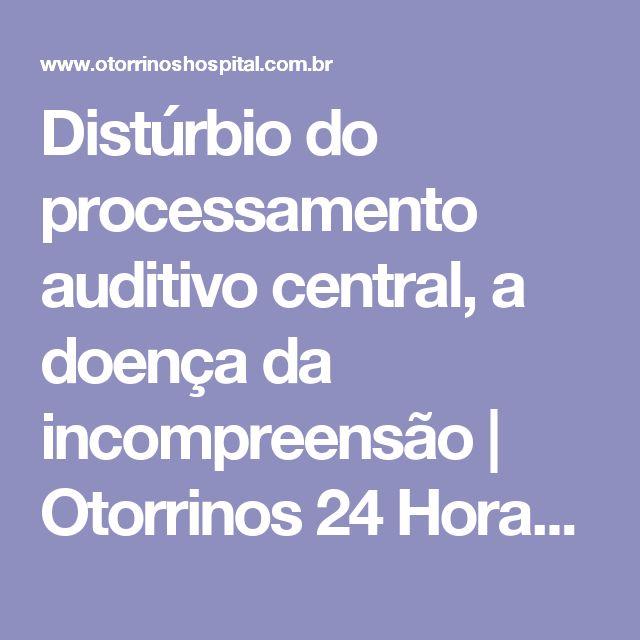 Distúrbio do processamento auditivo central, a doença da incompreensão | Otorrinos 24 Horas - Sempre com você