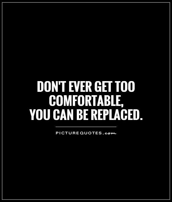 Don't ever get too comfortable, you can be replaced. Picture Quotes.