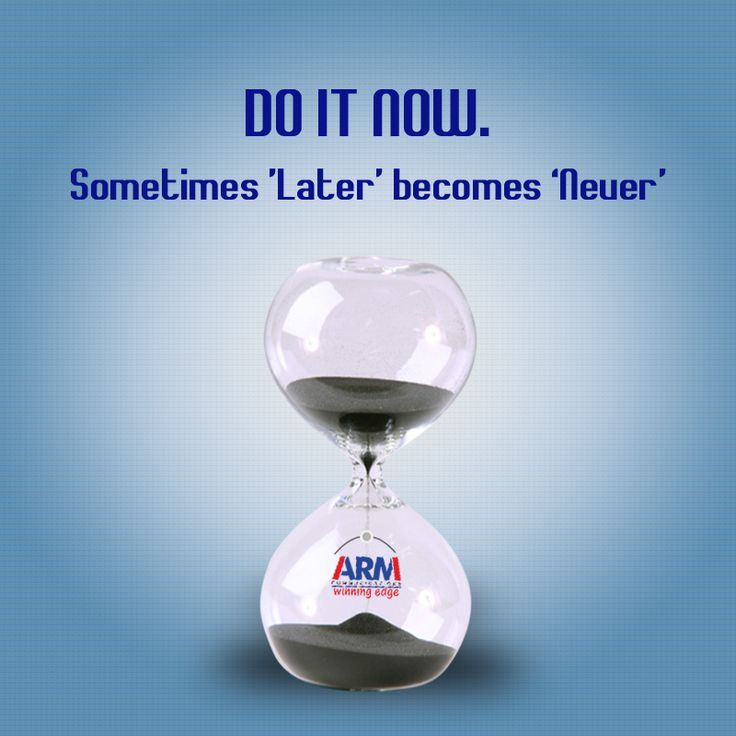 DO IT NOW.. Sometimes Later becomes Never