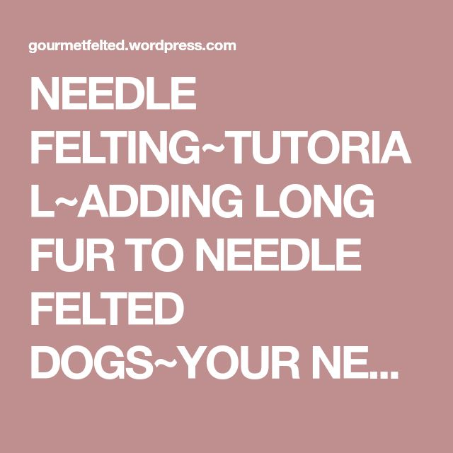 NEEDLE FELTING~TUTORIAL~ADDING LONG FUR TO NEEDLE FELTED DOGS~YOUR NEEDLE FELTING QUESTIONS ANSWERED | Gourmetfelted's Weblog