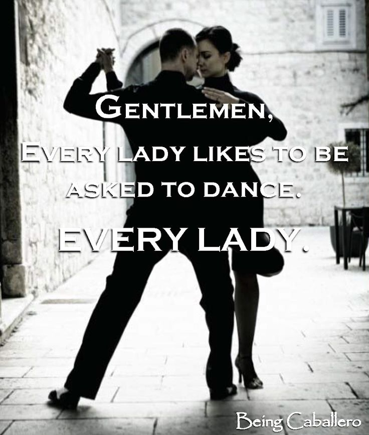 Gentleman's Quotes: Gentlemen, every lady likes to be asked to dance. EVERY LADY. -Being Caballero-