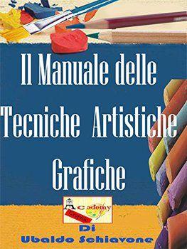 Ubaldo Schiavone - Il manuale delle tecniche artistiche grafiche: imparare le tecniche artistiche grafiche