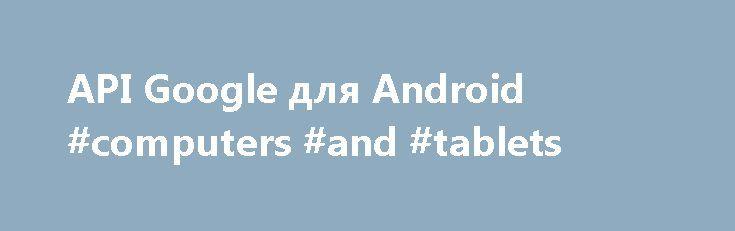 API Google для Android #computers #and #tablets http://tablet.remmont.com/api-google-%d0%b4%d0%bb%d1%8f-android-computers-and-tablets/  API Google для Android Представляем Сервисы Google Play 7.5 Сервисы Google Play 7.5 и новая версия SDK теперь доступны в Android SDK Manager. Сервисы Google Play 7.3 В Сервисах Google Play 7.3 представлены новые инструменты для создания приложений. В этой версии реализован целый ряд функций новые API Android Wear, сведения о питании в Google Fit, […]