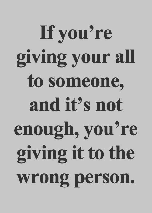 If you're giving your all to someone and it's not enough, you're giving it to the wrong person.