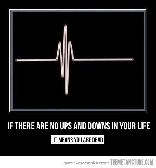 Wenn da keine Höhen und Tiefen mehr sind in deinem Leben, bedeutet es, dass du tot bist.