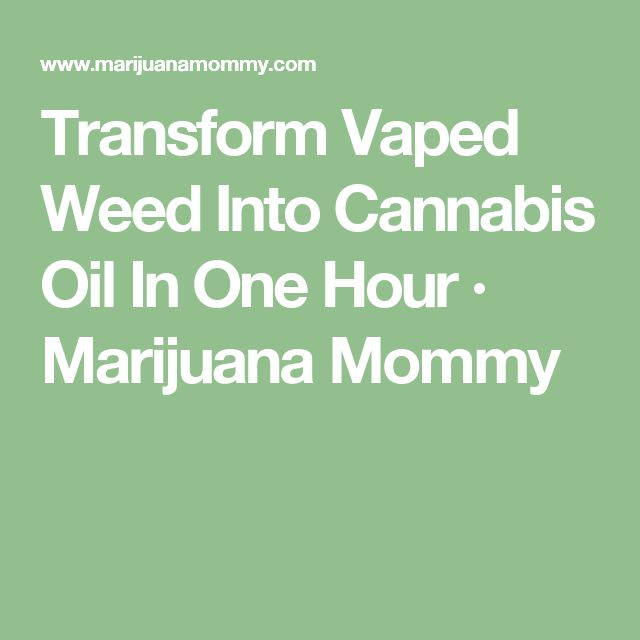 Transform Vaped Weed Into Cannabis Oil In One Hour · Marijuana Mommy