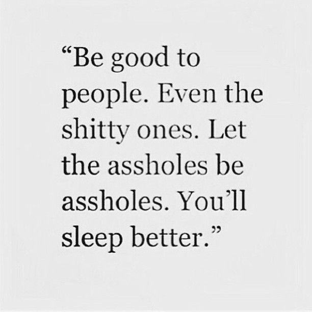 Be good to people. Even the shitty ones. Let the assholes be assholes. You'll…