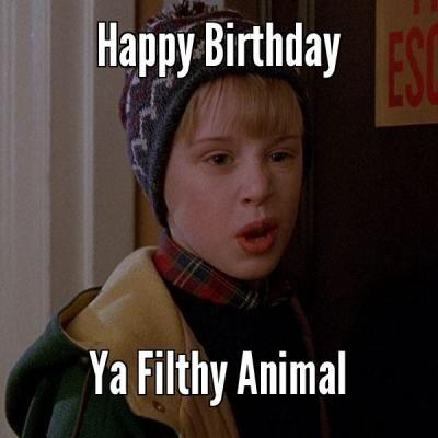 Ya Filthy Animal - Funny Happy Birthday Meme
