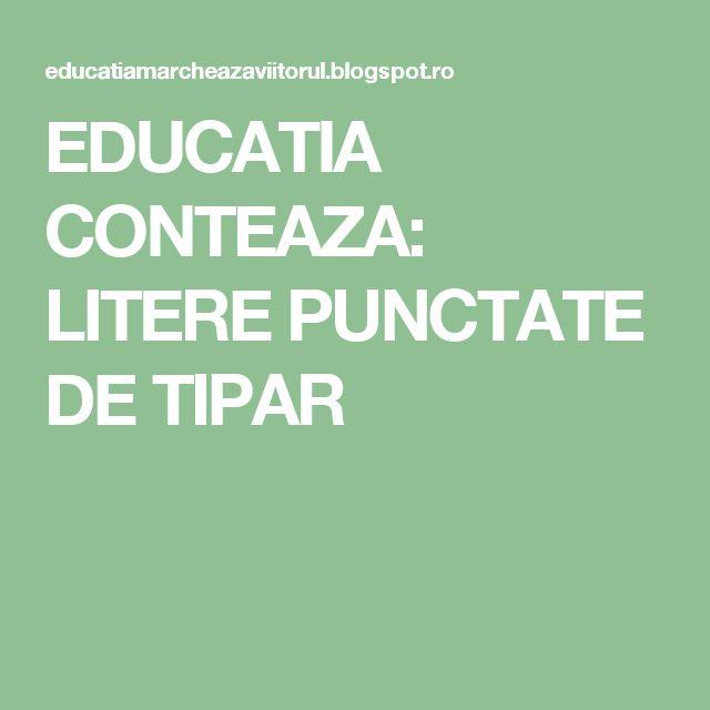 EDUCATIA CONTEAZA: LITERE PUNCTATE DE TIPAR