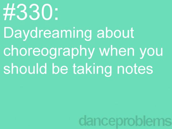 I do that all the time! I go through dances in my head when I should be listening to the teacher... =)