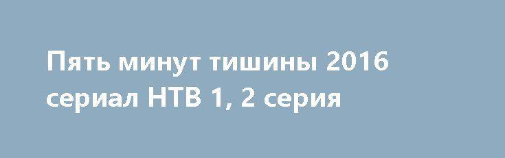 Пять минут тишины 2016 сериал НТВ 1, 2 серия http://kinofak.net/publ/serialy_russkie/pjat_minut_tishiny_2016_serial_ntv_1_2_serija_hd_1/16-1-0-5263  Члены поисково-спасательного отряда МЧС дислоцированного в Карелии, под началом опытного и строгого командира Гиреева, славятся не только своим профессионализмом, но и тем, что при проведении каждой поисково-спасательной операции они могут найти индивидуальный подход к любой нестандартной ситуации. В отряде, где уже зарекомендовали себя такие…