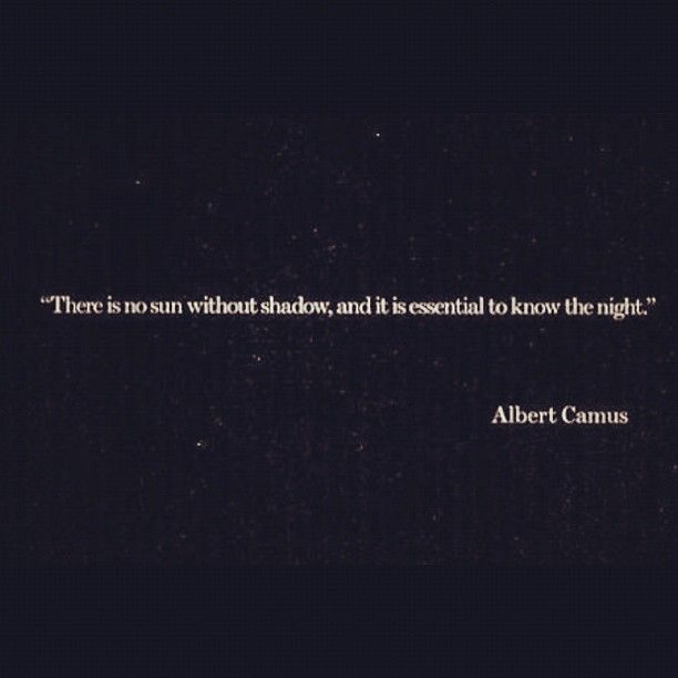 """""""There is no sun without shadow, and it essential to know the night."""" Albert Camus...one of my favs!"""