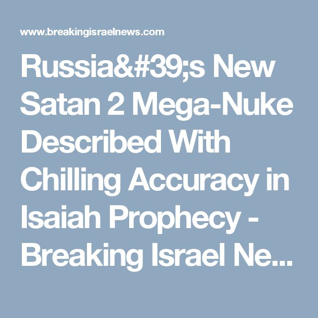 Russia's New Satan 2 Mega-Nuke Described With Chilling Accuracy in Isaiah Prophecy - Breaking Israel News | Latest News. Biblical Perspective.