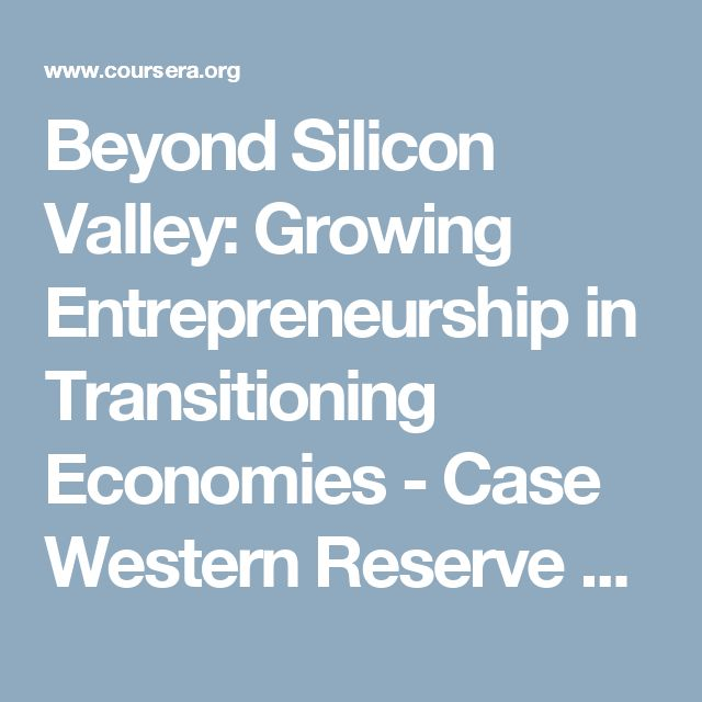 Beyond Silicon Valley: Growing Entrepreneurship in Transitioning Economies - Case Western Reserve University | Coursera