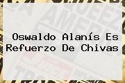 http://tecnoautos.com/wp-content/uploads/imagenes/tendencias/thumbs/oswaldo-alanis-es-refuerzo-de-chivas.jpg Oswaldo Alanis. Oswaldo Alanís es refuerzo de Chivas, Enlaces, Imágenes, Videos y Tweets - http://tecnoautos.com/actualidad/oswaldo-alanis-oswaldo-alanis-es-refuerzo-de-chivas/