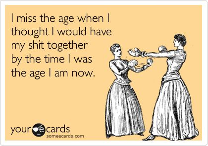 I miss the age when I thought I would have my shit together by the time I was the age I am now.