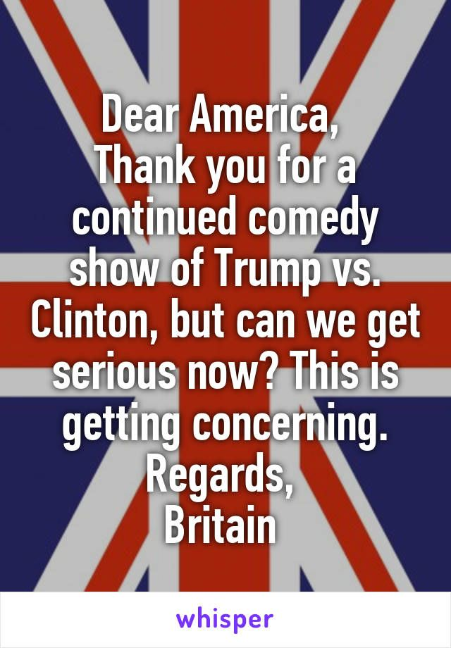 Dear America,  Thank you for a continued comedy show of Trump vs. Clinton, but can we get serious now? This is getting concerning. Regards,  Britain