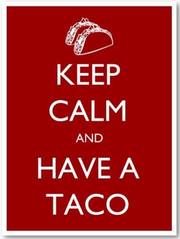 Have a Taco !! And then Keep Calm and Have MANY More Tacos, We LOVE Tex-Mex Food !!
