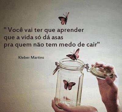 """""""Você vai ter que aprender que a vida só dá asas pra quem não tem medo de cair"""" (Kleber Martins)"""