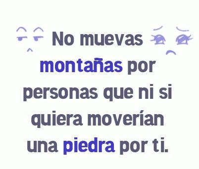 Translation: Don't move mountains for persons that would not even move a stone for you.  Gracias, primo!