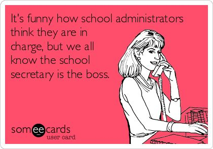 It's funny how school administrators think they are in charge, but we all know the school secretary is the boss.   Workplace Ecard   someecards.com