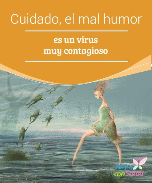 Cuidado, el mal humor es un virus muy contagioso Es fundamental que despleguemos nuestras estrategias para impedir que el mal humor de los que nos rodean nos afecte. Debemos aceptar nuestra realidad y pensar siempre en positivo