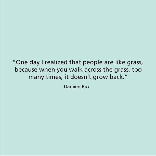 """""""One day I realized that people are like grass, because when you walk across the grass too many times, it doesn't grow back."""" Damien Rice"""