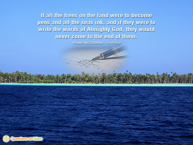 If all the trees on the land were to become  pens and all the seas ink, and if they were to  write the words of Almighty God, they would  never come to the end of them.  (Risale-i Nur Collection - The Words)    www.questionsonislam.com