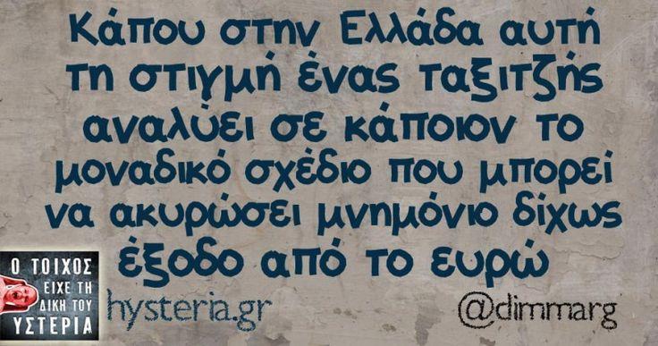 Κάπου στην Ελλάδα αυτή τη στιγμή ένας ταξιτζής αναλύει σε κάποιον το μοναδικό σχέδιο που μπορεί να ακυρώσει μνημόνιο δίχως έξοδο από το ευρώ - Ο τοίχος είχε τη δική του υστερία – Caption: @dimmarg Κι άλλο κι άλλο: Αν σε παρέα δεν βλέπεις Τον...