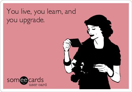 You live, you learn, and you upgrade.