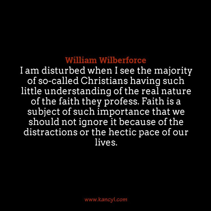 """I am disturbed when I see the majority of so-called Christians having such little understanding of the real nature of the faith they profess. Faith is a subject of such importance that we should not ignore it because of the distractions or the hectic pace of our lives."", William Wilberforce"