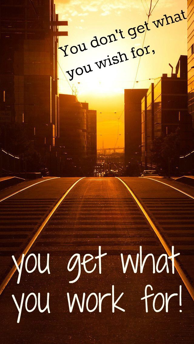 You don't get what you wish for, you get what you work for! -success quote