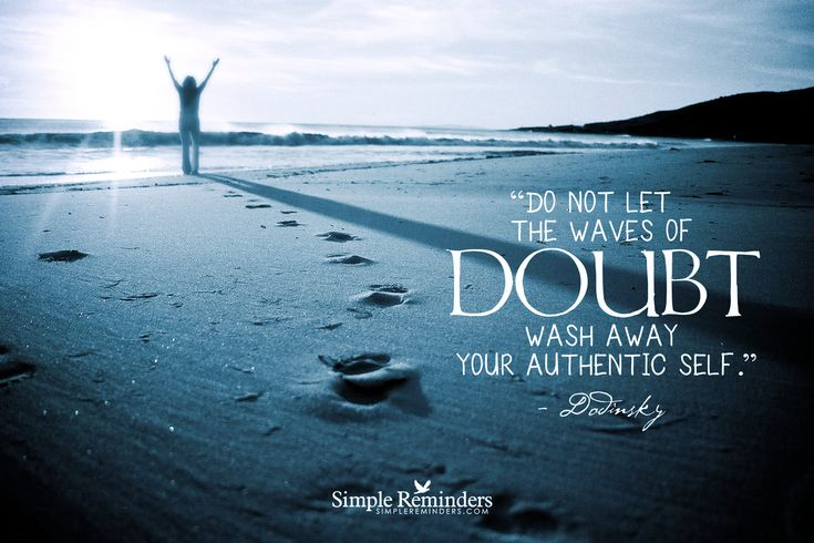 Do not let the waves of doubt wash away your authentic self. ~Dodinsky