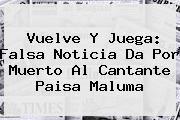 http://tecnoautos.com/wp-content/uploads/imagenes/tendencias/thumbs/vuelve-y-juega-falsa-noticia-da-por-muerto-al-cantante-paisa-maluma.jpg Maluma. Vuelve y juega: falsa noticia da por muerto al cantante paisa Maluma, Enlaces, Imágenes, Videos y Tweets - http://tecnoautos.com/actualidad/maluma-vuelve-y-juega-falsa-noticia-da-por-muerto-al-cantante-paisa-maluma/